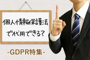 【GDPRは個人情報保護法で代用できる?】十分性認定へ期待高まる日本企業