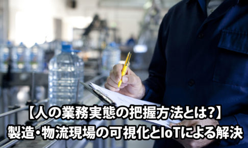 【人の業務実態の把握方法とは?】製造・物流現場の可視化とIoTによる解決