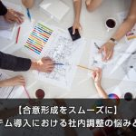 【合意形成をスムーズに】システム導入における社内調整の悩みと解決