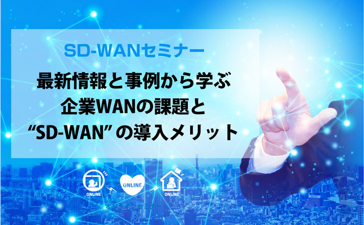 【無料セミナー】最新情報と事例から学ぶ企業WANの課題と「SD-WAN」の導入メリット(オンライン開催)